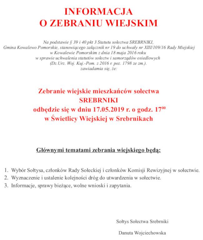 INFORMACJA O ZEBRANIU WIEJSKIM   Na podstawie § 39 i 40 pkt 3 Statutu sołectwa SREBRNIKI,  Gmina Kowalewo Pomorskie, stanowiącego załącznik nr 19 do uchwały nr XIII/109/16 Rady Miejskiej wKowalewie Pomorskim z dnia 18 maja 2016 roku  w sprawie uchwalenia statutów sołectw i samorządów osiedlowych  (Dz.Urz. Woj. Kuj.-Pom. z 2016 r. poz. 1798 ze zm.).  zawiadamia się, że:    Zebranie wiejskie mieszkańców sołectwa SREBRNIKI  odbędzie się w dniu 17.05.2019 r. o godz. 1700 w Świetlicy Wiejskiej w Srebrnikach   Głównymi tematami zebrania wiejskiego będą:       1. Wybór Sołtysa, członków Rady Sołeckiej i członków Komisji Rewizyjnej wsołectwie.     2. Wyznaczenie i ustalenie kolejności dróg do utwardzenia w sołectwie.     3. Informacje, sprawy bieżące, wolne wnioski i zapytania.           Sołtys Sołectwa Srebrniki        Danuta Wojciechowska