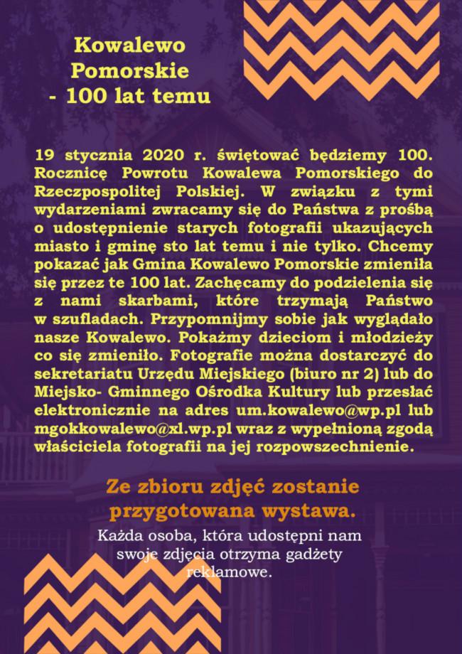 19 stycznia 2020 r. świętować będziemy 100. Rocznicę Powrotu Kowalewa Pomorskiego do Rzeczpospolitej Polskiej. W związku z tymi wydarzeniami zwracamy się do Państwa z prośbą                      o udostępnienie starych fotografii ukazujących miasto i gminę sto lat temu i nie tylko. Chcemy pokazać jak Gmina Kowalewo Pomorskie zmieniła się przez te 100 lat. Zachęcamy do podzielenia się z nami skarbami, które trzymają Państwo                  w szufladach. Przypomnijmy sobie jak wyglądało nasze Kowalewo. Pokażmy dzieciom i młodzieży co się zmieniło. Fotografie można dostarczyć do sekretariatu Urzędu Miejskiego (biuro nr 2) lub do Miejsko- Gminnego Ośrodka Kultury lub przesłać elektronicznie na adres um.kowalewo@wp.pl lub mgokkowalewo@xl.wp.pl wraz z wypełnioną zgodą właściciela fotografii na jej rozpowszechnienie.  Ze zbioru zdjęć zostanie przygotowana wystawa.