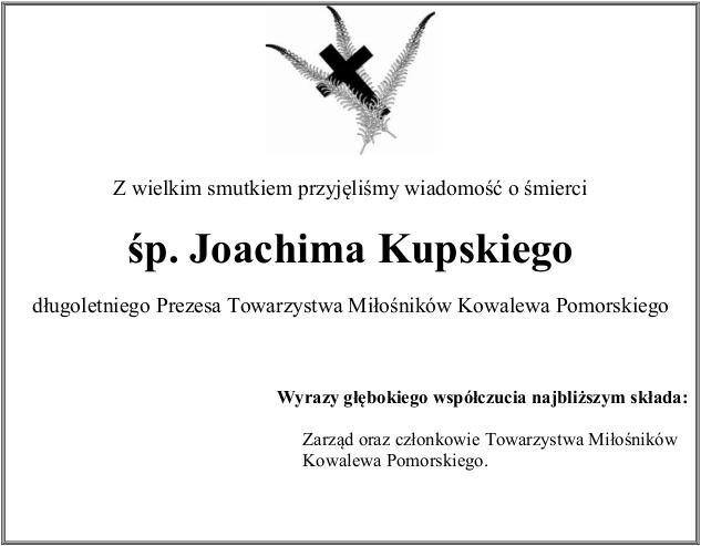Z wielkim smutkiem przyjęliśmy wiadomość o śmierci śp. Joachima Kupskiego długoletniego Prezesa Towarzystwa Miłośników Kowalewa Pomorskiego Wyrazy głębokiego współczucia najbliższym składa: Zarząd oraz członkowie Towarzystwa Miłośników Kowalewa Pomorskiego.