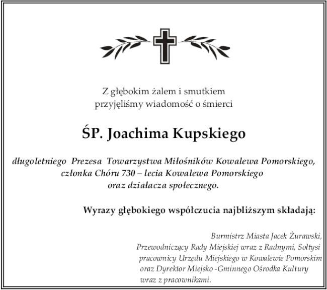 Z głębokim żalem i smutkiem  przyjęliśmy wiadomość o śmierci  ŚP. Joachima Kupskiego  długoletniego  Prezesa  Towarzystwa Miłośników Kowalewa Pomorskiego, członka Chóru 730 – lecia Kowalewa Pomorskiego  oraz działacza społecznego.  Wyrazy głębokiego współczucia najbliższym składają: Burmistrz Miasta Jacek Żurawski, Przewodniczący Rady Miejskiej wraz z Radnymi, Sołtysi  pracownicy Urzędu Miejskiego w Kowalewie Pomorskim oraz Dyrektor Miejsko -Gminnego Ośrodka Kultury wraz z pracownikami.