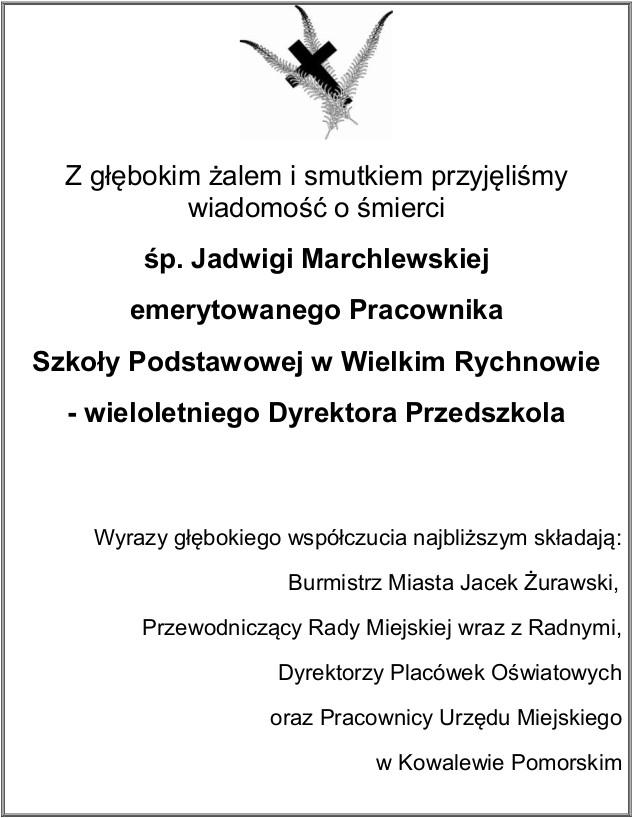 Z głębokim żalem i smutkiem przyjęliśmy wiadomość o śmierci śp. Jadwigi Marchlewskiej emerytowanego Pracownika Szkoły Podstawowej w Wielkim Rychnowie - wieloletniego Dyrektora Przedszkola Wyrazy głębokiego współczucia najbliższym składają: Burmistrz Miasta Jacek Żurawski, Przewodniczący Rady Miejskiej wraz z Radnymi, Dyrektorzy Placówek Oświatowych  oraz Pracownicy Urzędu Miejskiego w Kowalewie Pomorskim