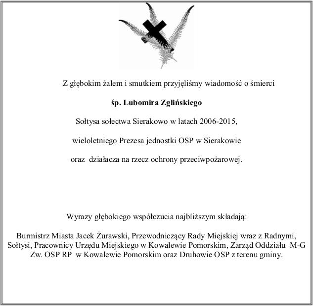 Z głębokim żalem i smutkiem przyjęliśmy wiadomość o śmierci śp. Lubomira Zglińskiego Sołtysa sołectwa Sierakowo w latach 2006-2015, wieloletniego Prezesa jednostki OSP w Sierakowie oraz działacza na rzecz ochrony przeciwpożarowej.  Wyrazy głębokiego współczucia najbliższym składają: Burmistrz Miasta Jacek Żurawski, Przewodniczący Rady Miejskiej wraz z Radnymi, Sołtysi, Pracownicy Urzędu Miejskiego w Kowalewie Pomorskim, Zarząd Oddziału  M-G Zw. OSP RP  w Kowalewie Pomorskim oraz Druhowie OSP z terenu gminy.