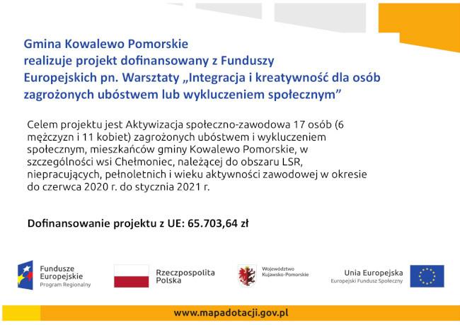 """Gmina Kowalewo Pomorskie realizuje projekt dofinansowany z Funduszy Europejskich pn. Warsztaty """"Integracja i kreatywność dla osób zagrożonych ubóstwem lub wykluczeniem społecznym"""" Celem projektu jest Aktywizacja społeczno-zawodowa 17 osób (6 mężczyzn i 11 kobiet) zagrożonych ubóstwem i wykluczeniem społecznym, mieszkańców gminy Kowalewo Pomorskie, w szczególności wsi Chełmoniec, należącej do obszaru LSR, niepracujących, pełnoletnich i wieku aktywności zawodowej w okresie do czerwca 2020 r. do stycznia 2021 r. Dofinansowanie projektu z UE: 65.703,64 zł"""