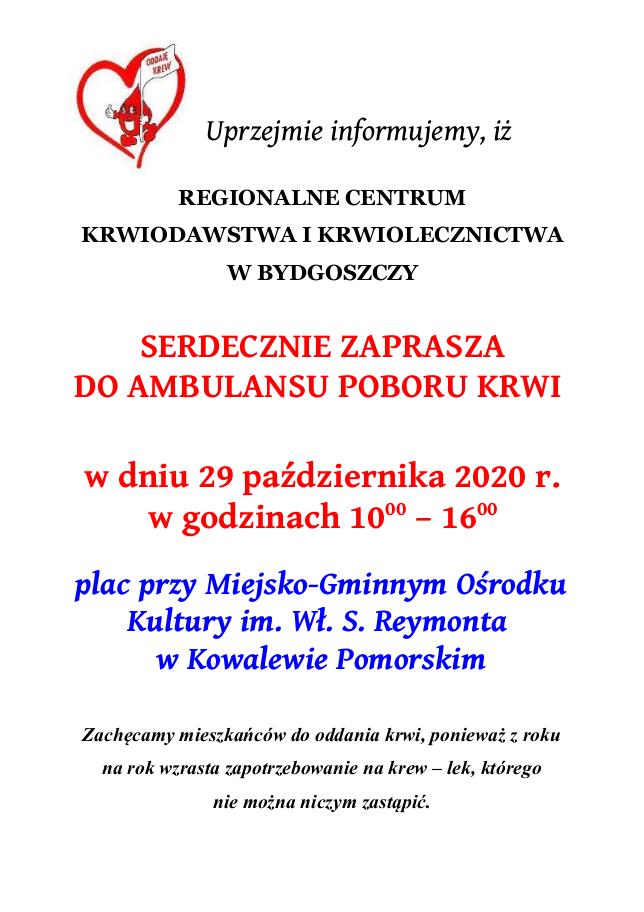 Uprzejmie Informujemy, Iż  Regionalne Centrum Krwiodawstwa I Krwiolecznictwa w Bydgoszczy   serdecznie zaprasza do ambulansu poboru krwi w dniu 29 października 2020 r. w godzinach 1000 – 1600  plac przy Miejsko-Gminnym Ośrodku Kultury im. Wł. S. Reymonta  w Kowalewie Pomorskim  Zachęcamy mieszkańców do oddania krwi, ponieważ z roku na rok wzrasta zapotrzebowanie na krew – lek, którego nie można niczym zastąpić.