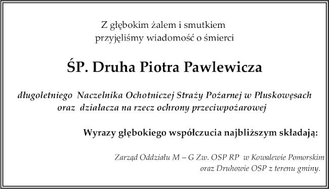 Z głębokim żalem i smutkiem  przyjęliśmy wiadomość o śmierci  ŚP. Druha Piotra  Pawlewicza  długoletniego  Naczelnika Ochotniczej Straży Pożarnej w Pluskowęsach oraz  działacza na rzecz ochrony przeciwpożarowej    Wyrazy głębokiego współczucia najbliższym składają:   Zarząd Oddziału M – G Zw. OSP RP  w Kowalewie Pomorskim   oraz Druhowie OSP z terenu gminy.
